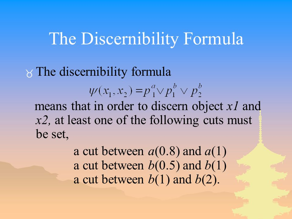 The Discernibility Formula _ The discernibility formula means that in order to discern object x1 and x2, at least one of the following cuts must be set, a cut between a(0.8) and a(1) a cut between b(0.5) and b(1) a cut between b(1) and b(2).