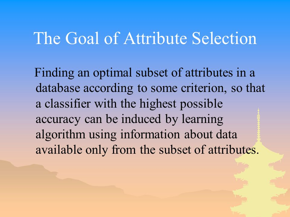 The Goal of Attribute Selection Finding an optimal subset of attributes in a database according to some criterion, so that a classifier with the highest possible accuracy can be induced by learning algorithm using information about data available only from the subset of attributes.