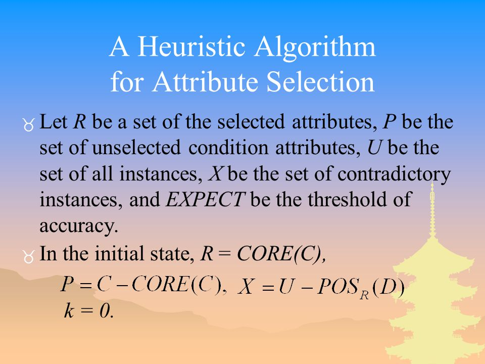 A Heuristic Algorithm for Attribute Selection _ Let R be a set of the selected attributes, P be the set of unselected condition attributes, U be the set of all instances, X be the set of contradictory instances, and EXPECT be the threshold of accuracy.