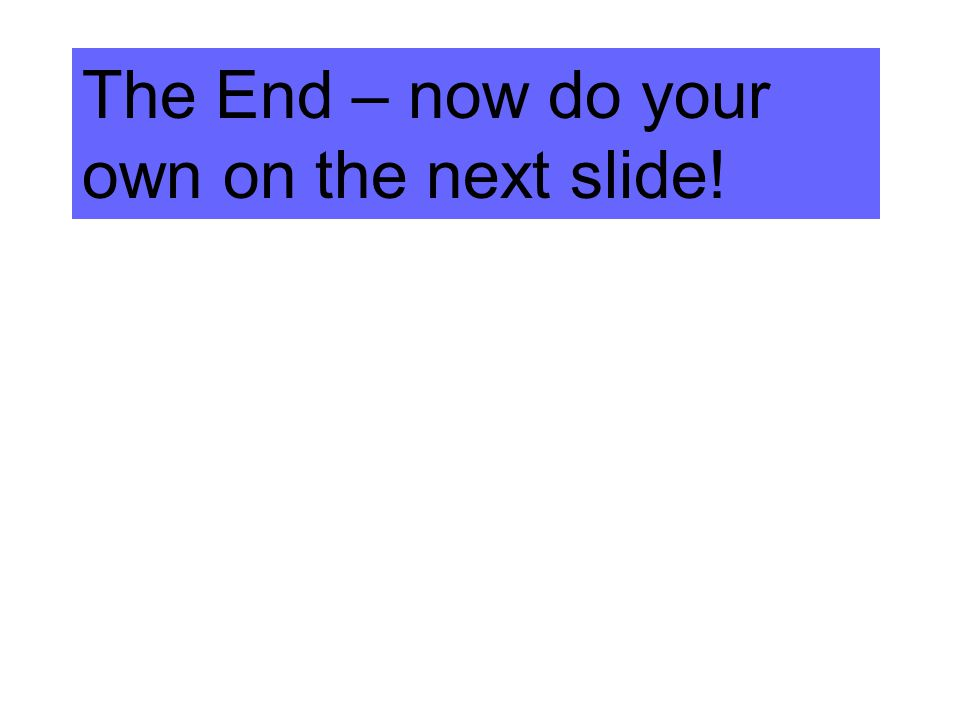 The End – now do your own on the next slide!