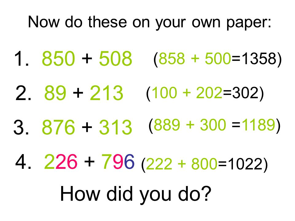 Now do these on your own paper: 1. 850 + 508 2. 89 + 213 3.