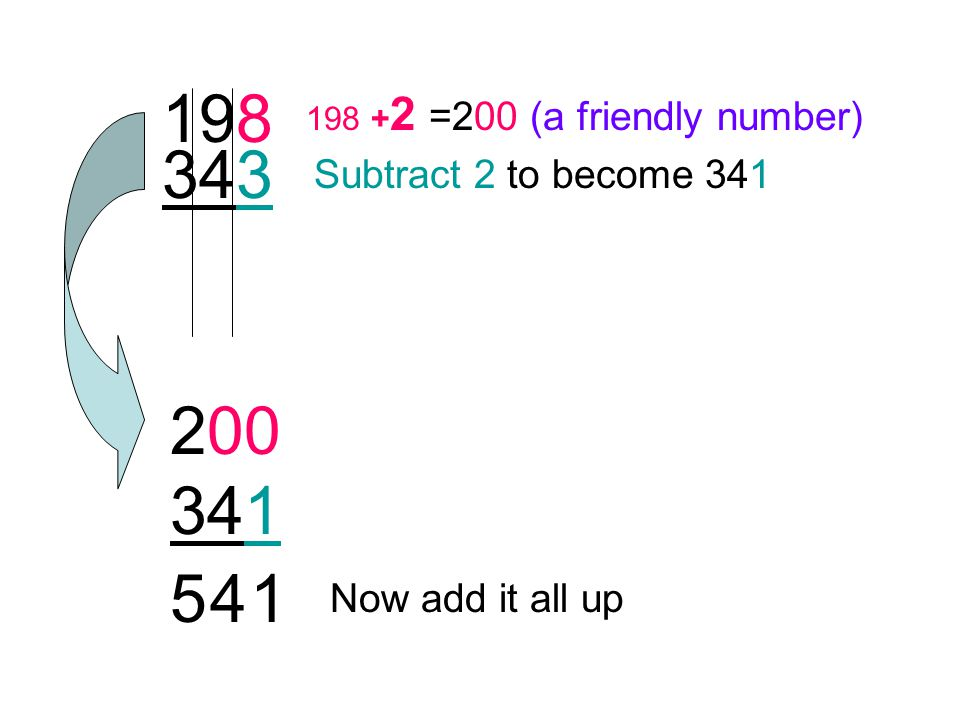205 549 205 -5 =200 (a friendly number) Add 5 to 549 to become 554 Now add it all up 200 554 754