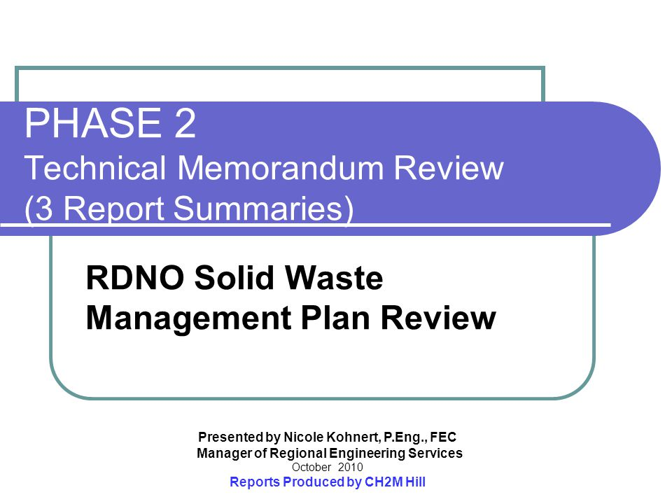 Presented by Nicole Kohnert, P.Eng., FEC Manager of Regional Engineering Services October 2010 Reports Produced by CH2M Hill PHASE 2 Technical Memorandum Review (3 Report Summaries) RDNO Solid Waste Management Plan Review