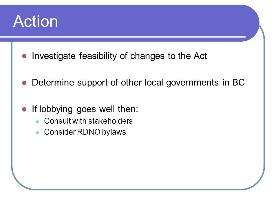 Action Investigate feasibility of changes to the Act Determine support of other local governments in BC If lobbying goes well then: Consult with stakeholders Consider RDNO bylaws