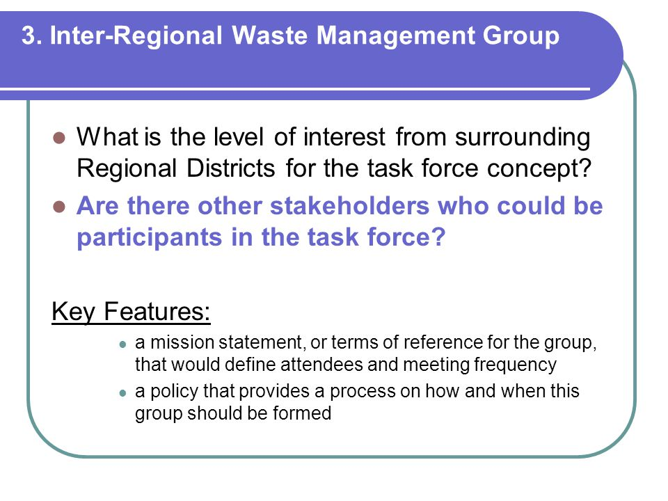 3. Inter-Regional Waste Management Group What is the level of interest from surrounding Regional Districts for the task force concept? Are there other