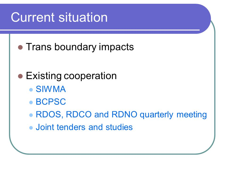 Current situation Trans boundary impacts Existing cooperation SIWMA BCPSC RDOS, RDCO and RDNO quarterly meeting Joint tenders and studies