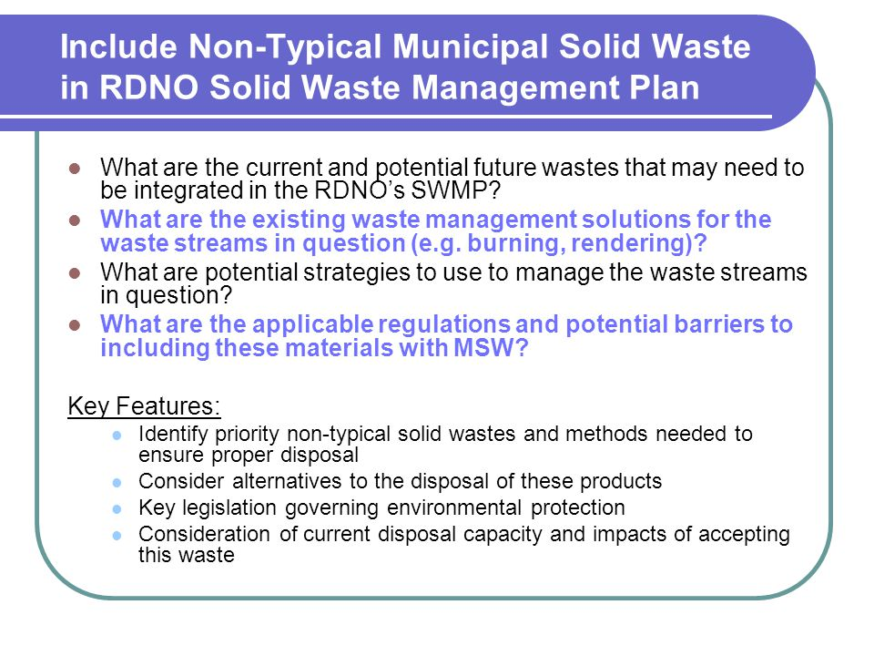 Include Non-Typical Municipal Solid Waste in RDNO Solid Waste Management Plan What are the current and potential future wastes that may need to be integrated in the RDNO's SWMP.