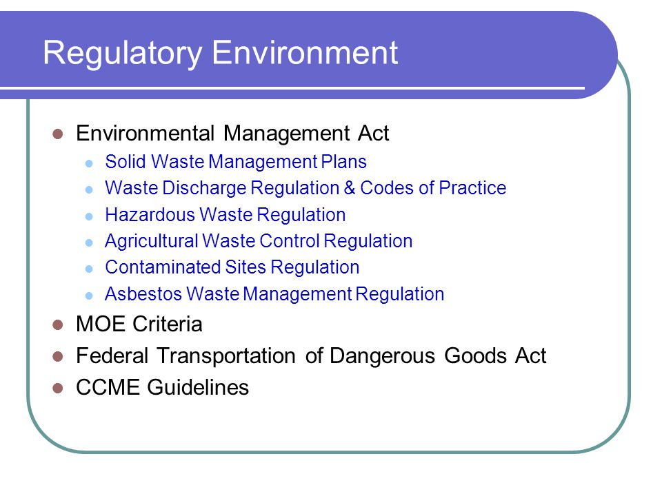 Regulatory Environment Environmental Management Act Solid Waste Management Plans Waste Discharge Regulation & Codes of Practice Hazardous Waste Regulation Agricultural Waste Control Regulation Contaminated Sites Regulation Asbestos Waste Management Regulation MOE Criteria Federal Transportation of Dangerous Goods Act CCME Guidelines