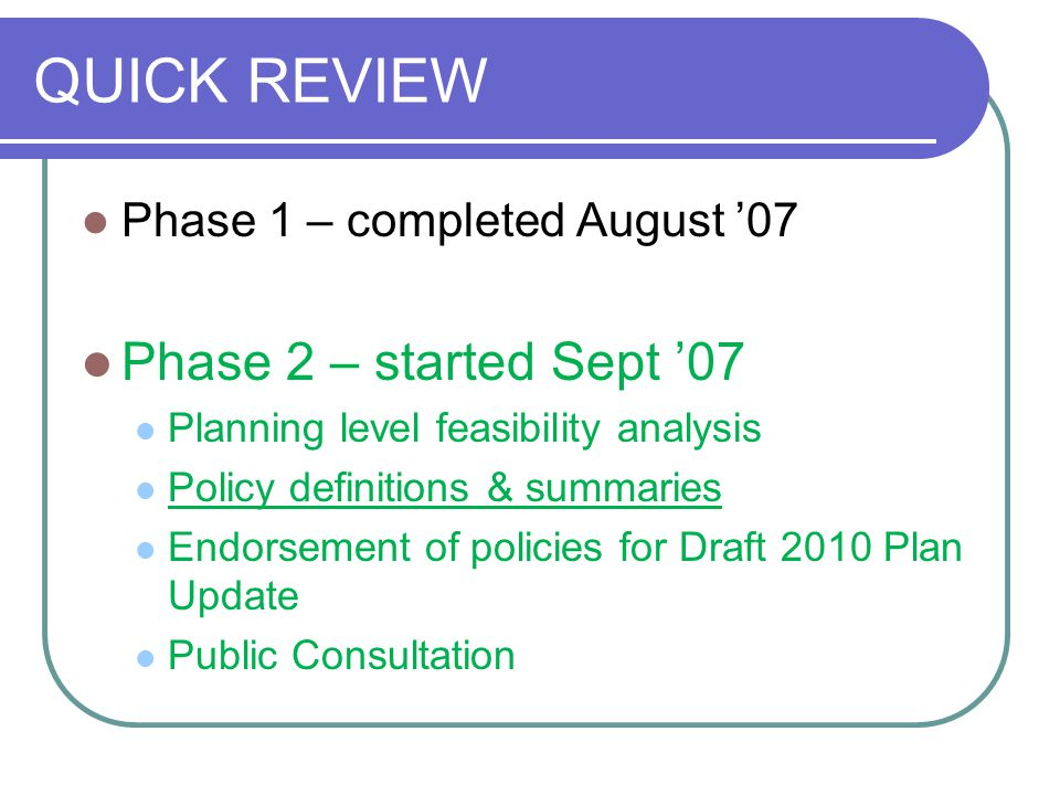 QUICK REVIEW Phase 1 – completed August '07 Phase 2 – started Sept '07 Planning level feasibility analysis Policy definitions & summaries Endorsement of policies for Draft 2010 Plan Update Public Consultation