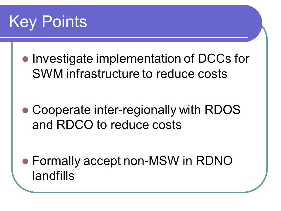 Key Points Investigate implementation of DCCs for SWM infrastructure to reduce costs Cooperate inter-regionally with RDOS and RDCO to reduce costs Formally accept non-MSW in RDNO landfills