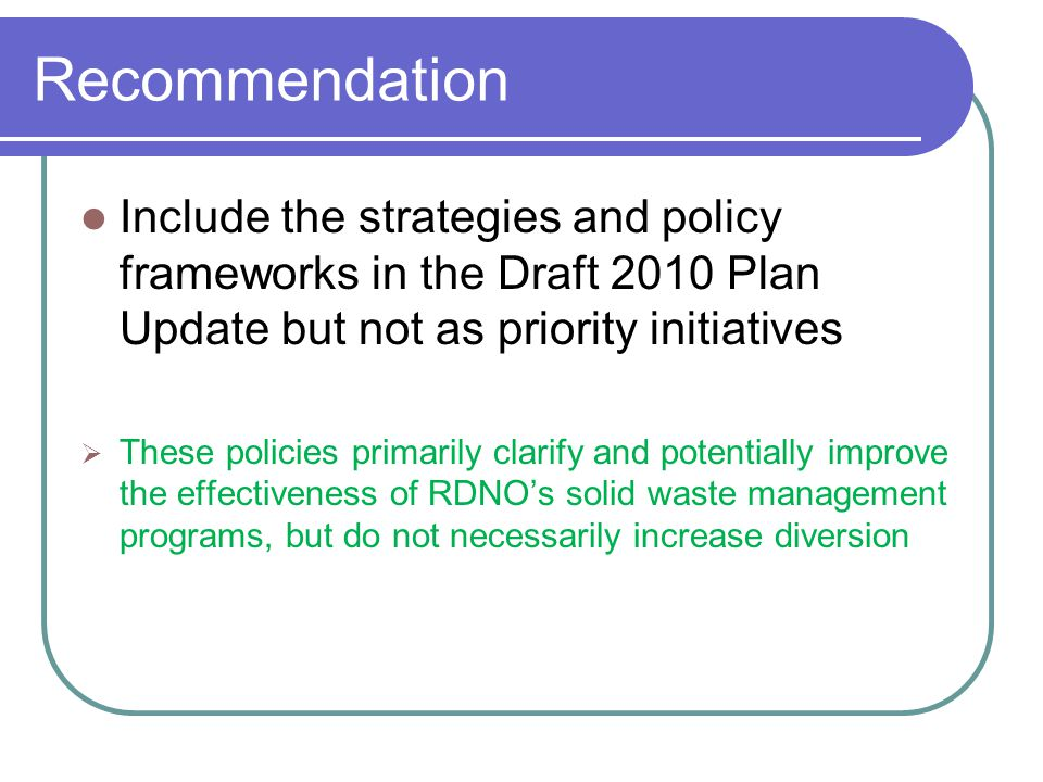 Recommendation Include the strategies and policy frameworks in the Draft 2010 Plan Update but not as priority initiatives  These policies primarily clarify and potentially improve the effectiveness of RDNO's solid waste management programs, but do not necessarily increase diversion
