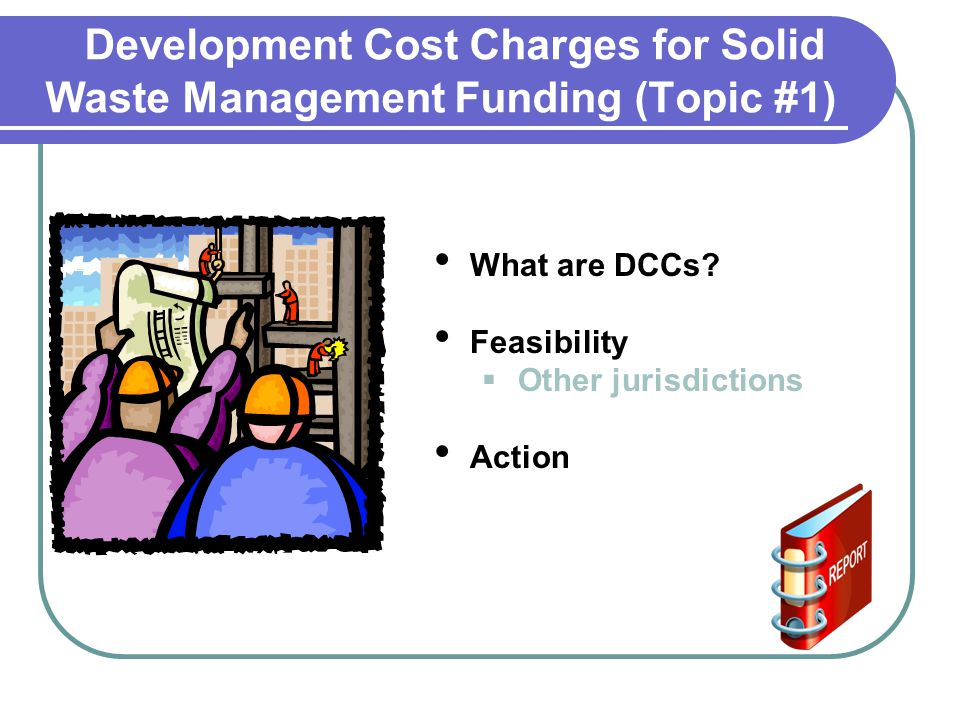 Development Cost Charges for Solid Waste Management Funding (Topic #1) What are DCCs.