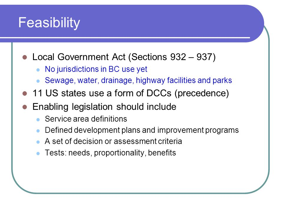 Feasibility Local Government Act (Sections 932 – 937) No jurisdictions in BC use yet Sewage, water, drainage, highway facilities and parks 11 US states use a form of DCCs (precedence) Enabling legislation should include Service area definitions Defined development plans and improvement programs A set of decision or assessment criteria Tests: needs, proportionality, benefits