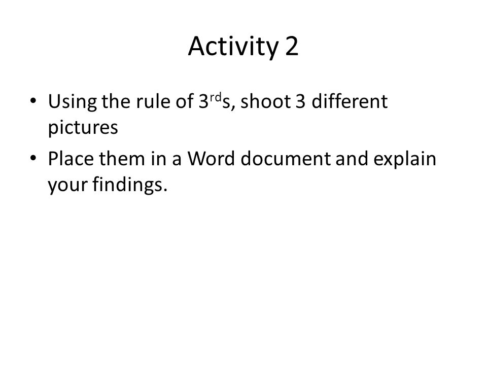Activity 2 Using the rule of 3 rd s, shoot 3 different pictures Place them in a Word document and explain your findings.