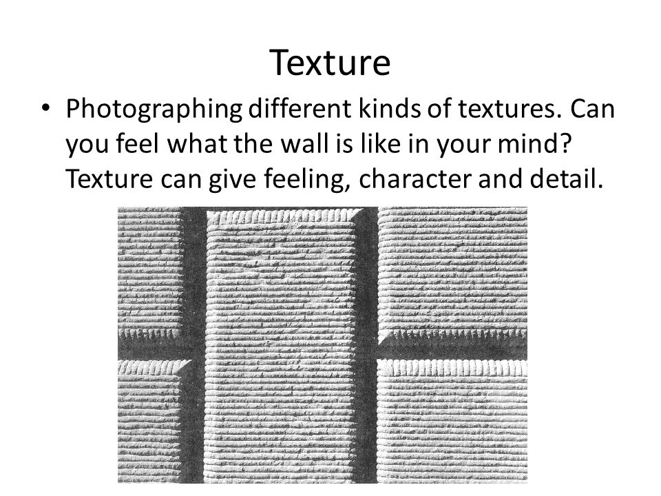 Texture Photographing different kinds of textures. Can you feel what the wall is like in your mind? Texture can give feeling, character and detail.