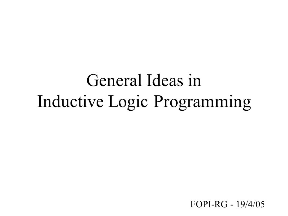 General Ideas in Inductive Logic Programming FOPI-RG - 19/4/05