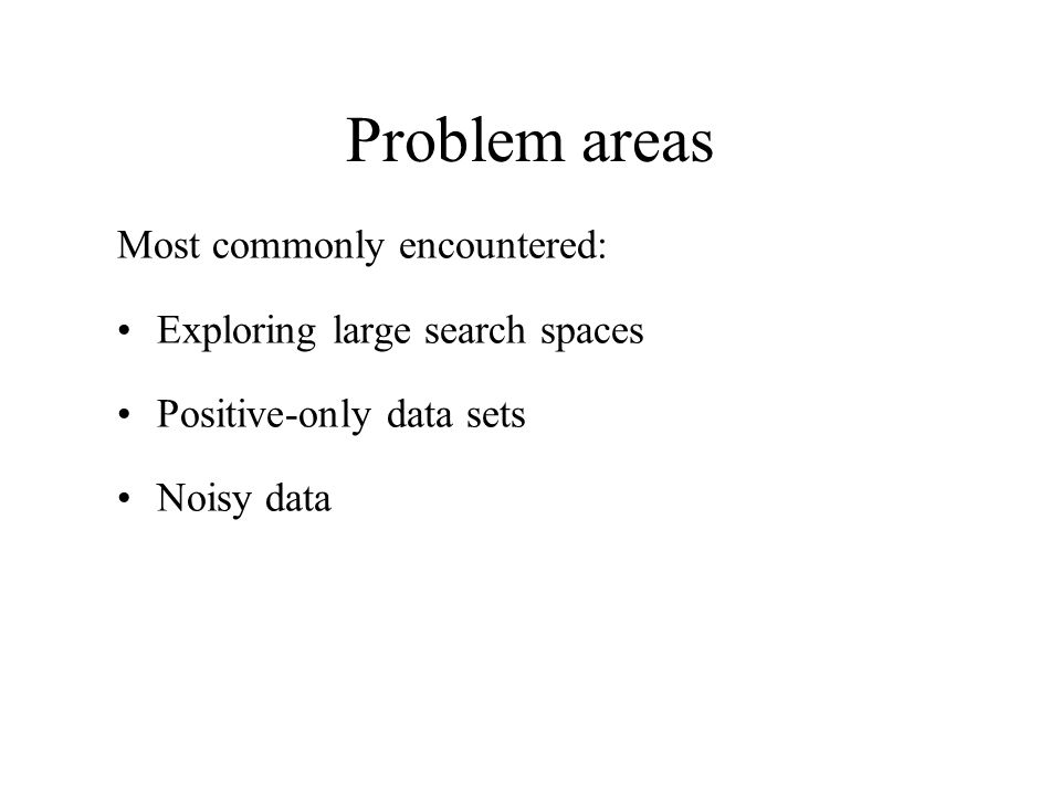 Problem areas Most commonly encountered: Exploring large search spaces Positive-only data sets Noisy data
