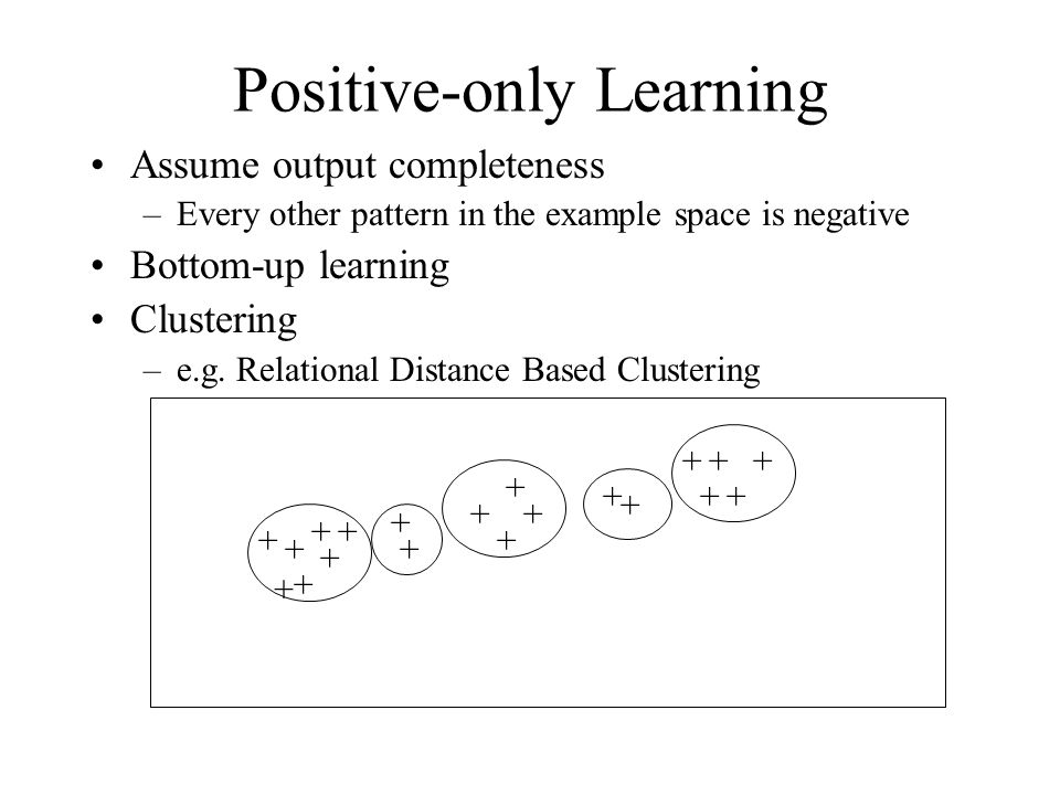 Positive-only Learning + ++ + + + + + ++ + + + + + + + + + + Assume output completeness –Every other pattern in the example space is negative Bottom-up learning Clustering –e.g.