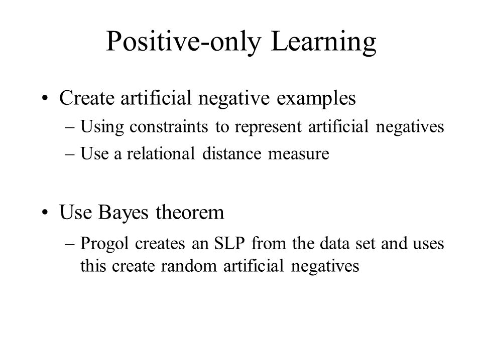 Create artificial negative examples –Using constraints to represent artificial negatives –Use a relational distance measure Use Bayes theorem –Progol