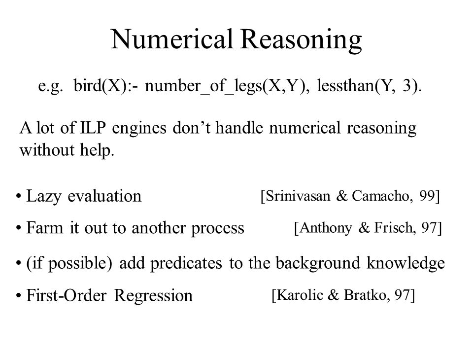 Numerical Reasoning A lot of ILP engines don't handle numerical reasoning without help. e.g. bird(X):- number_of_legs(X,Y), lessthan(Y, 3). [Karolic &