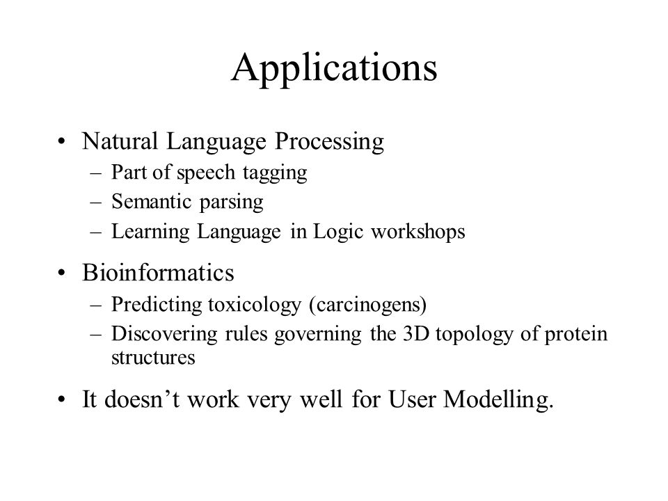 Applications Natural Language Processing –Part of speech tagging –Semantic parsing –Learning Language in Logic workshops Bioinformatics –Predicting toxicology (carcinogens) –Discovering rules governing the 3D topology of protein structures It doesn't work very well for User Modelling.
