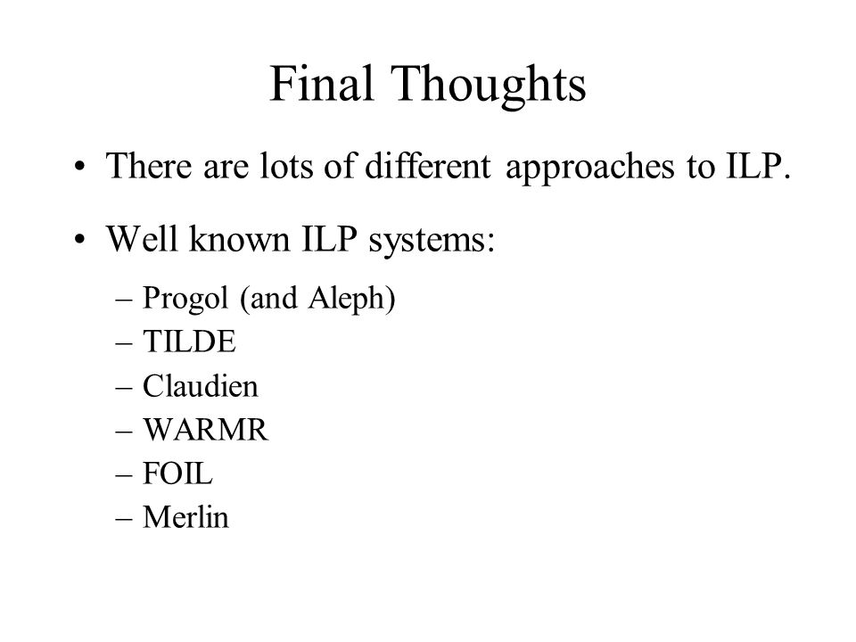 Final Thoughts There are lots of different approaches to ILP. Well known ILP systems: –Progol (and Aleph) –TILDE –Claudien –WARMR –FOIL –Merlin