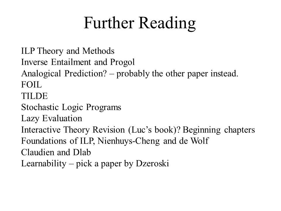 Further Reading ILP Theory and Methods Inverse Entailment and Progol Analogical Prediction? – probably the other paper instead. FOIL TILDE Stochastic