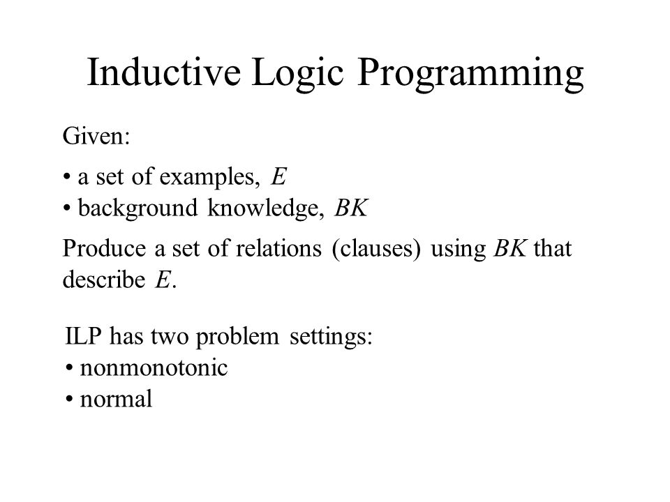 Inductive Logic Programming Given: a set of examples, E background knowledge, BK Produce a set of relations (clauses) using BK that describe E.