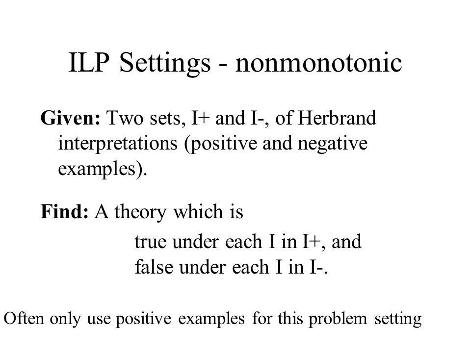 Given: Two sets, I+ and I-, of Herbrand interpretations (positive and negative examples). Find: A theory which is true under each I in I+, and false u