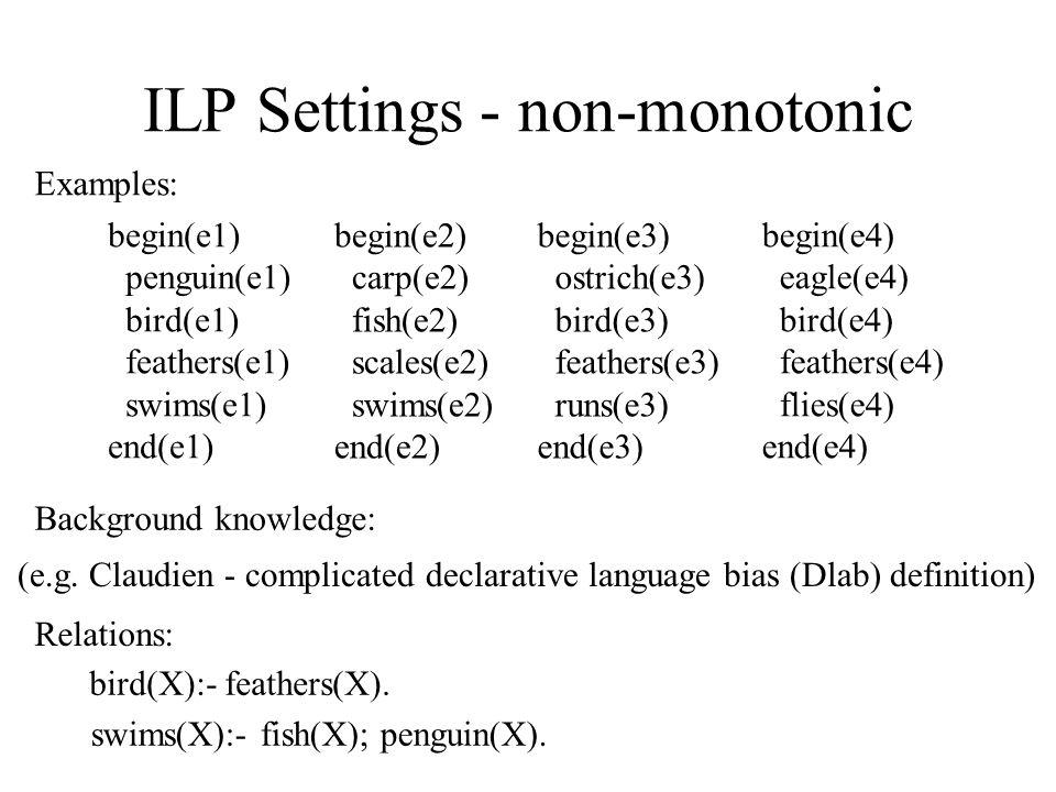 ILP Settings - non-monotonic bird(X):- feathers(X). swims(X):- fish(X); penguin(X). Examples: begin(e1) penguin(e1) bird(e1) feathers(e1) swims(e1) en