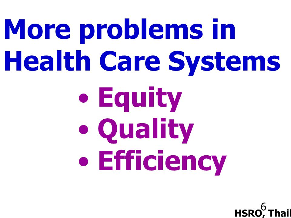 6 More problems in Health Care Systems Equity HSRO, Thailand Quality Efficiency