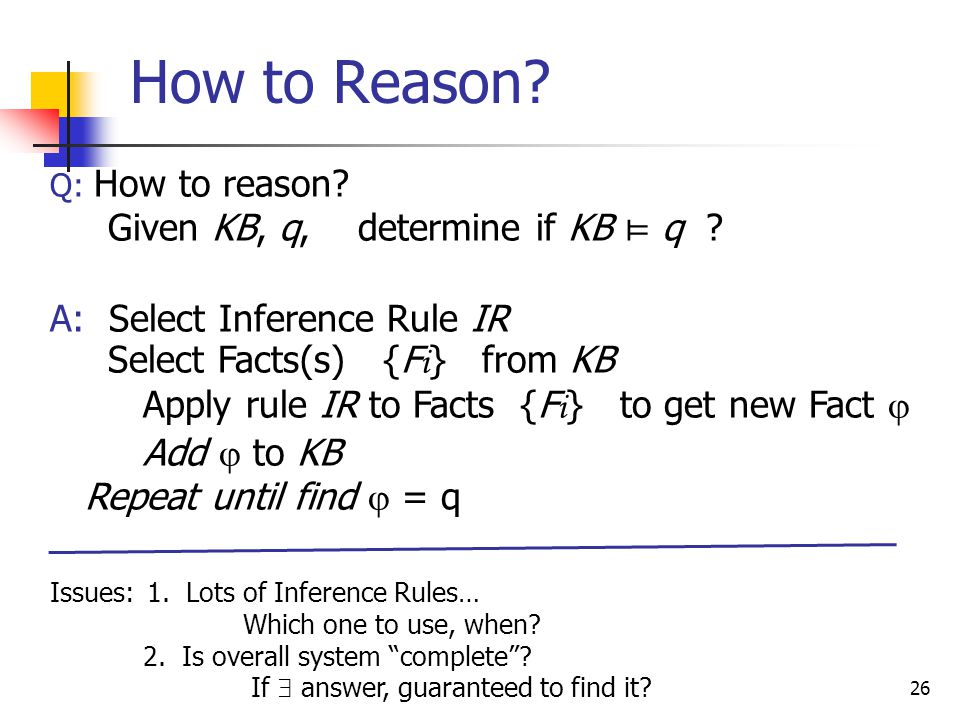 26 Q: How to reason. Given KB, q, determine if KB ⊨ q .