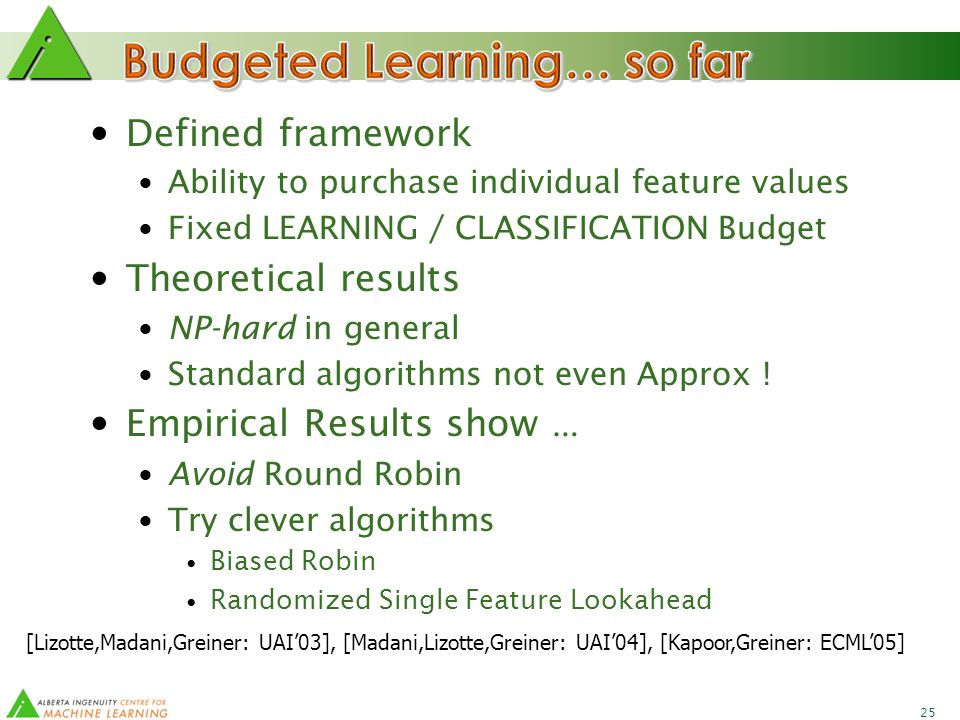 25 Defined framework Ability to purchase individual feature values Fixed LEARNING / CLASSIFICATION Budget Theoretical results NP-hard in general Standard algorithms not even Approx .