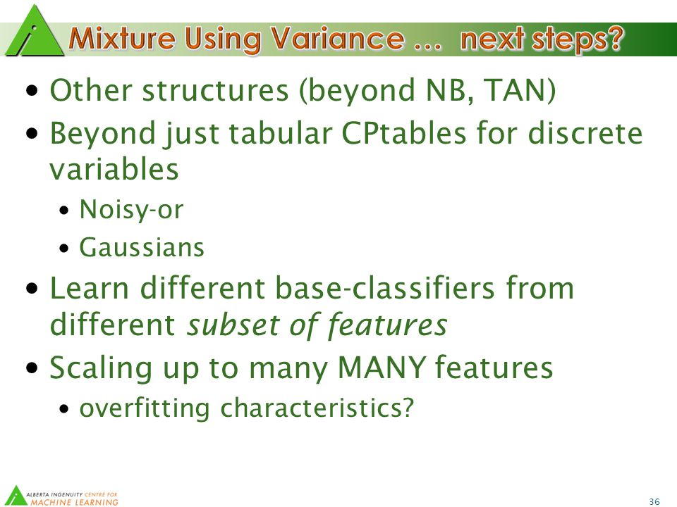 36 Other structures (beyond NB, TAN) Beyond just tabular CPtables for discrete variables Noisy-or Gaussians Learn different base-classifiers from different subset of features Scaling up to many MANY features overfitting characteristics?