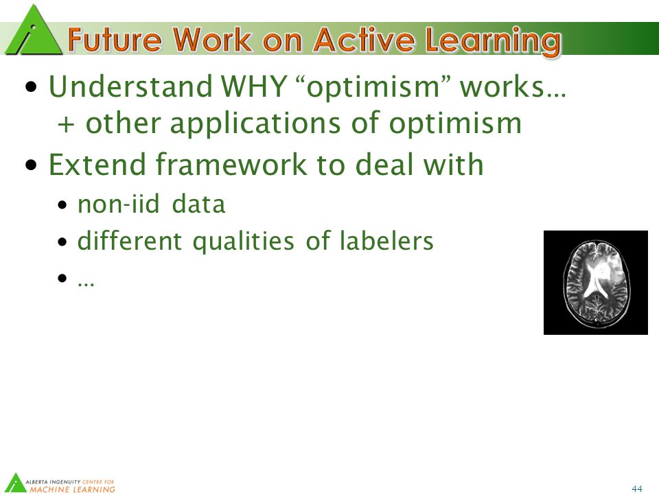 44 Understand WHY optimism works … + other applications of optimism Extend framework to deal with non-iid data different qualities of labelers …