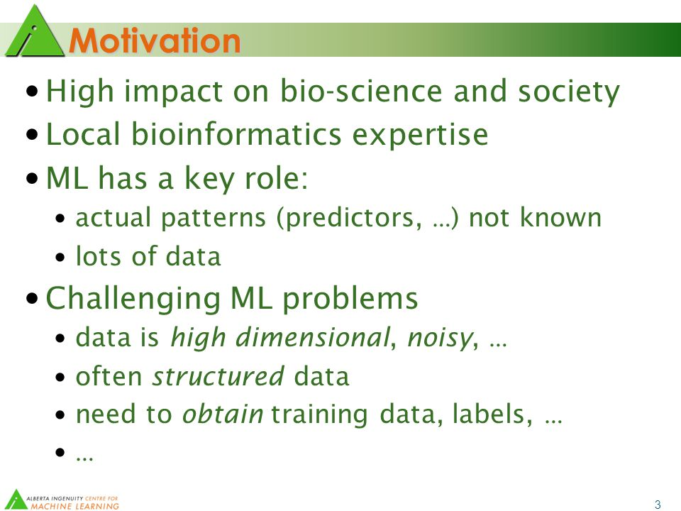 3 Motivation High impact on bio-science and society Local bioinformatics expertise ML has a key role: actual patterns (predictors, … ) not known lots of data Challenging ML problems data is high dimensional, noisy, … often structured data need to obtain training data, labels, … …