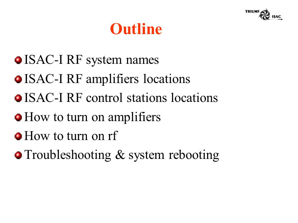 Outline ISAC-I RF system names ISAC-I RF amplifiers locations ISAC-I RF control stations locations How to turn on amplifiers How to turn on rf Troubleshooting & system rebooting