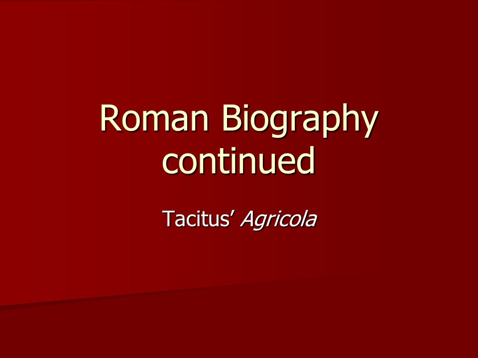 Roman Biography continued Tacitus' Agricola