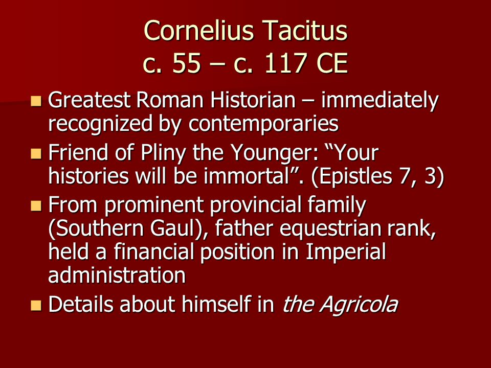 Cornelius Tacitus c. 55 – c. 117 CE Greatest Roman Historian – immediately recognized by contemporaries Greatest Roman Historian – immediately recogni