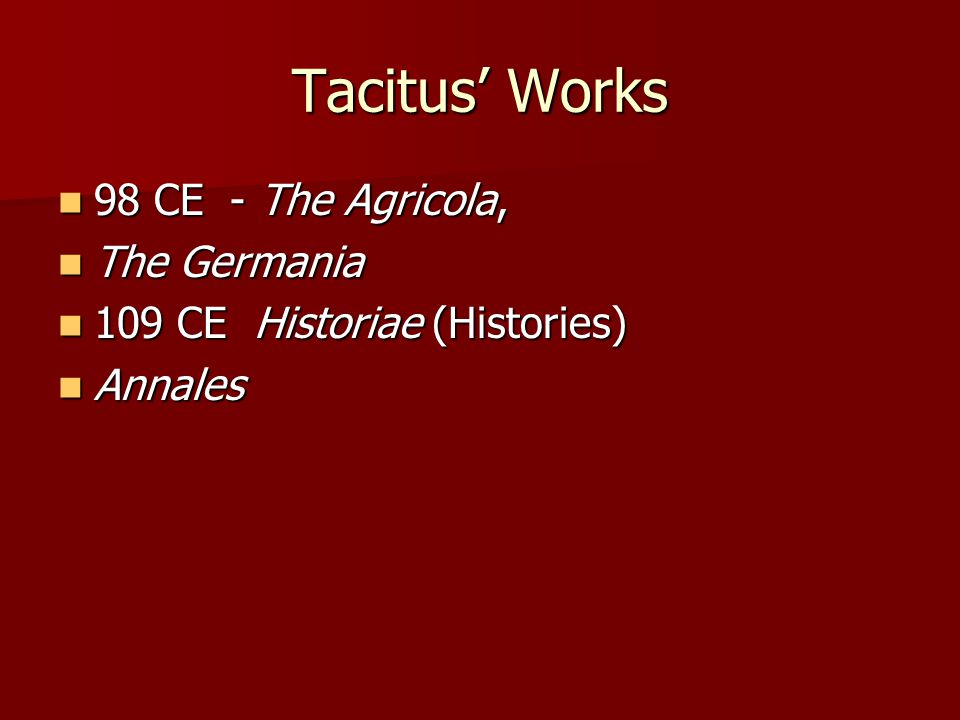Tacitus' Works 98 CE - The Agricola, 98 CE - The Agricola, The Germania The Germania 109 CE Historiae (Histories) 109 CE Historiae (Histories) Annales