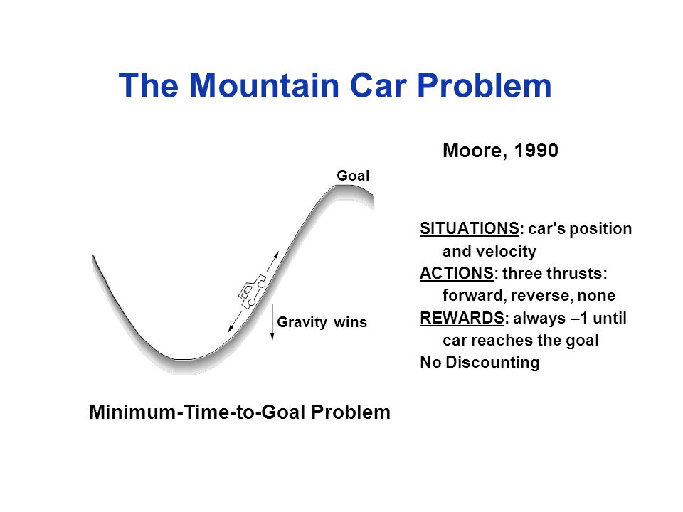 The Mountain Car Problem Minimum-Time-to-Goal Problem Moore, 1990 Goal Gravity wins SITUATIONS: car s position and velocity ACTIONS: three thrusts: forward, reverse, none REWARDS: always –1 until car reaches the goal No Discounting