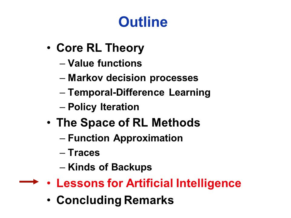 Outline Core RL Theory –Value functions –Markov decision processes –Temporal-Difference Learning –Policy Iteration The Space of RL Methods –Function Approximation –Traces –Kinds of Backups Lessons for Artificial Intelligence Concluding Remarks