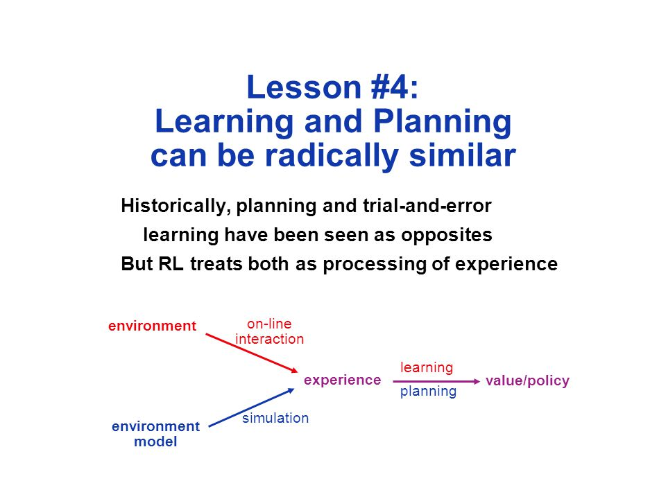 Lesson #4: Learning and Planning can be radically similar Historically, planning and trial-and-error learning have been seen as opposites But RL treats both as processing of experience environment model experience value/policy on-line interaction simulation learning planning