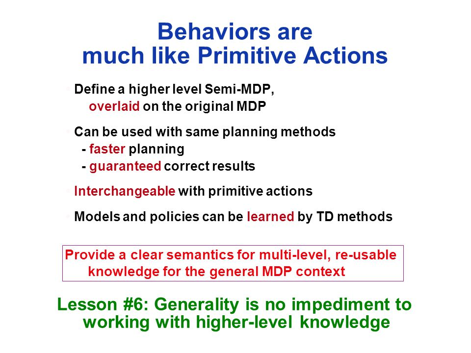 Behaviors are much like Primitive Actions Define a higher level Semi-MDP, overlaid on the original MDP Can be used with same planning methods - faster planning - guaranteed correct results Interchangeable with primitive actions Models and policies can be learned by TD methods Lesson #6: Generality is no impediment to working with higher-level knowledge Provide a clear semantics for multi-level, re-usable knowledge for the general MDP context