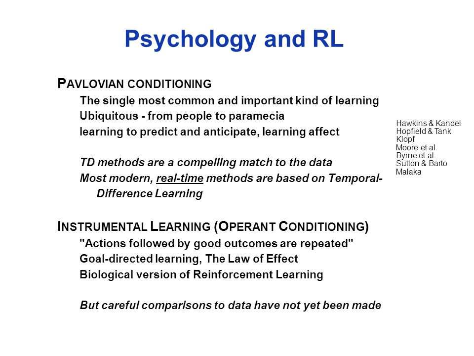 Psychology and RL P AVLOVIAN CONDITIONING The single most common and important kind of learning Ubiquitous - from people to paramecia learning to predict and anticipate, learning affect TD methods are a compelling match to the data Most modern, real-time methods are based on Temporal- Difference Learning I NSTRUMENTAL L EARNING (O PERANT C ONDITIONING ) Actions followed by good outcomes are repeated Goal-directed learning, The Law of Effect Biological version of Reinforcement Learning But careful comparisons to data have not yet been made Hawkins & Kandel Hopfield & Tank Klopf Moore et al.