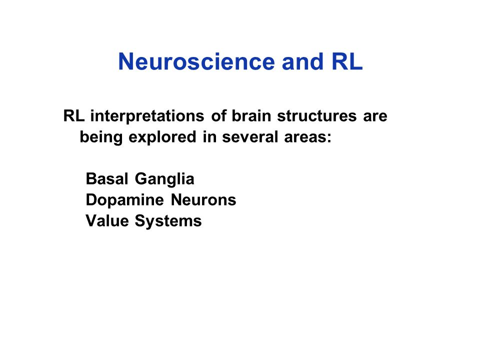 Neuroscience and RL RL interpretations of brain structures are being explored in several areas: Basal Ganglia Dopamine Neurons Value Systems