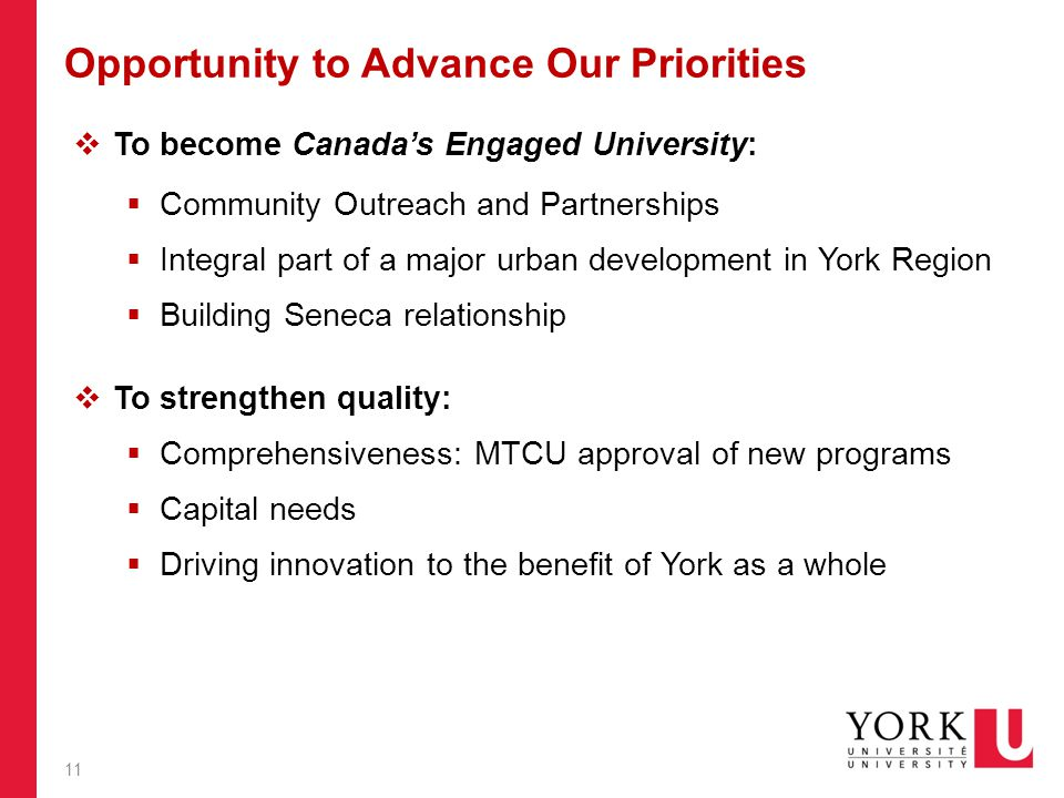 Opportunity to Advance Our Priorities  To become Canada's Engaged University:  Community Outreach and Partnerships  Integral part of a major urban development in York Region  Building Seneca relationship  To strengthen quality:  Comprehensiveness: MTCU approval of new programs  Capital needs  Driving innovation to the benefit of York as a whole 11