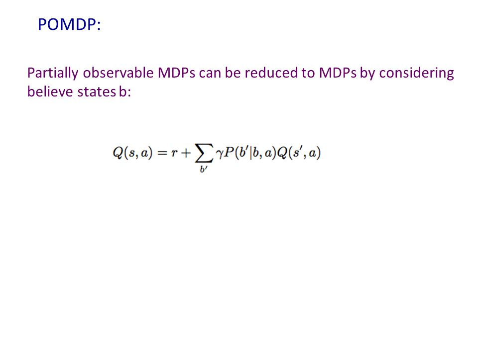 POMDP: Partially observable MDPs can be reduced to MDPs by considering believe states b: