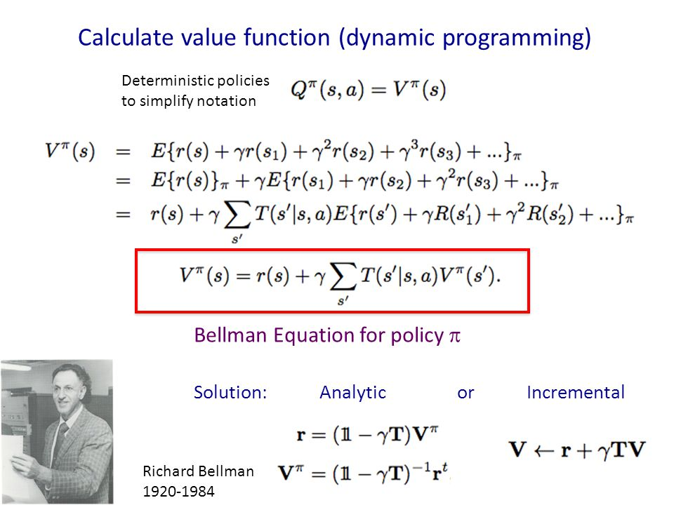 Calculate value function (dynamic programming) Richard Bellman 1920-1984 Bellman Equation for policy  Deterministic policies to simplify notation Sol