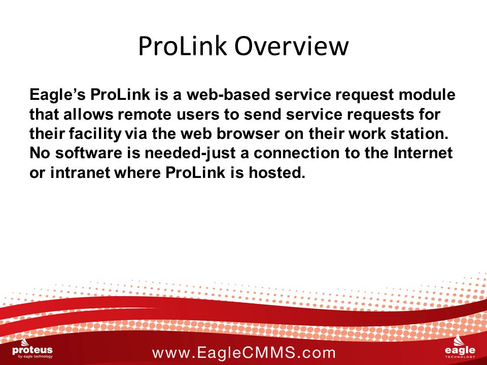 ProLink Overview Eagle's ProLink is a web-based service request module that allows remote users to send service requests for their facility via the web browser on their work station.